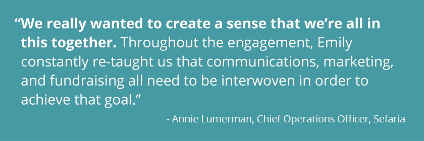 WE REALLY WANTED TO CREATE A SENSE THAT WE'RE ALL IN THIS TOGETHER. THROUGHOUT THE ENGAGEMENT, EMILY CONSTANTLY RE-TAUGHT US THAT COMMUNICATIONS, MARKETING, AND FUNDRAISING ALL NEED TO BE INTERWOVEN IN ORDER TO ACHIEVE THAT GOAL. - Annie Lumerman